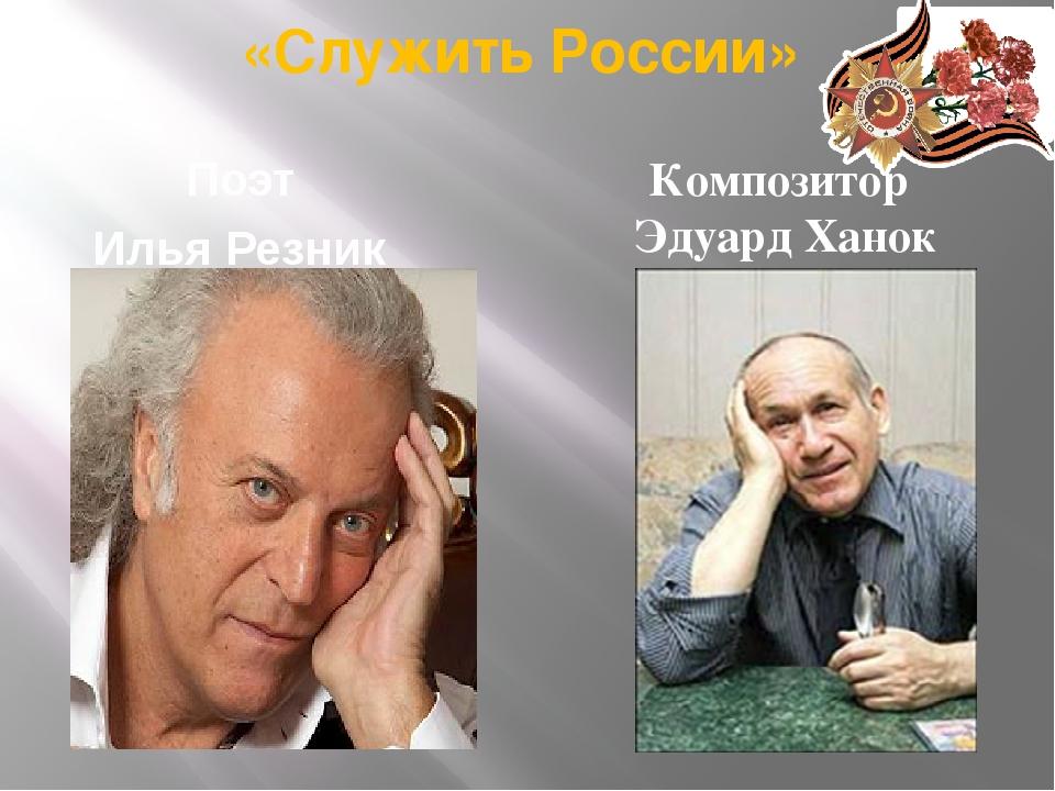 «Служить России» Поэт Илья Резник Композитор Эдуард Ханок