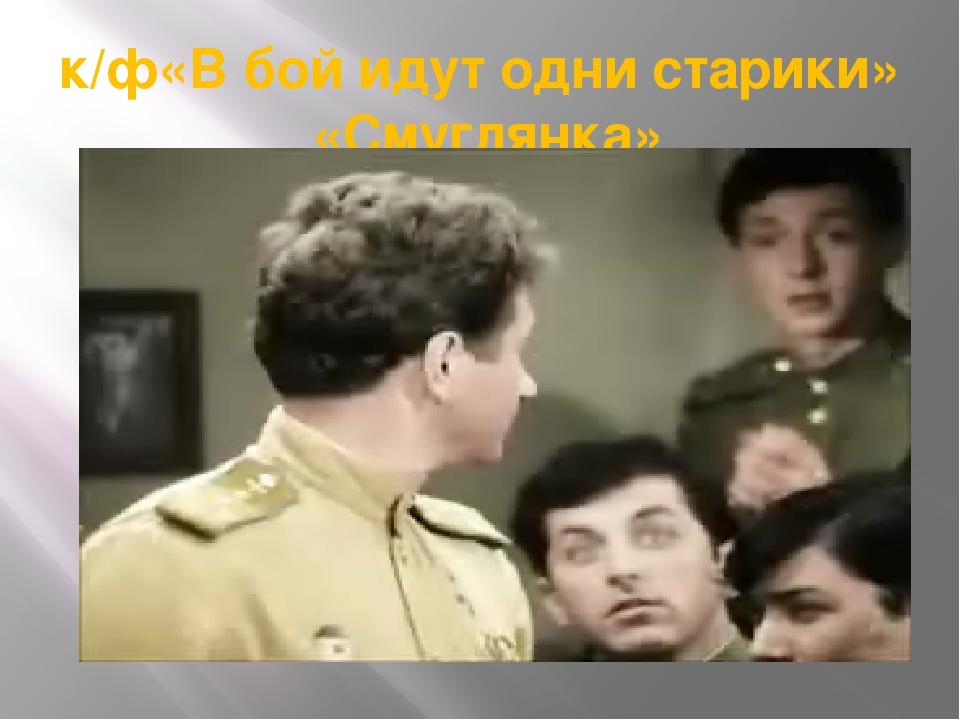 к/ф«В бой идут одни старики» «Смуглянка»