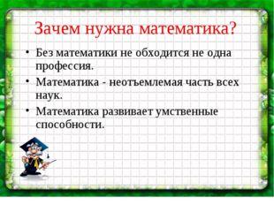 Зачем нужна математика? Без математики не обходится не одна профессия. Матема