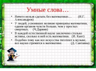 Умные слова… Ничего нельзя сделать без математики:… (И.Г. Александров) У люде