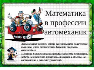 Математика в профессии автомеханик Автомеханик должен уметь рассчитывать коли