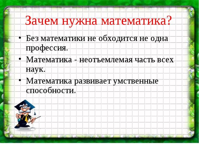 Зачем нужна математика? Без математики не обходится не одна профессия. Матема...
