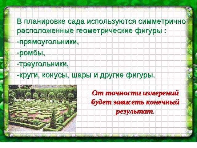 От точности измерений будет зависеть конечный результат. В планировке сада ис...