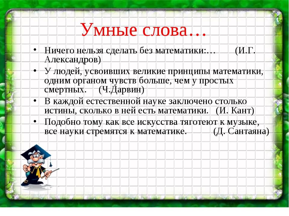 Умные слова… Ничего нельзя сделать без математики:… (И.Г. Александров) У люде...