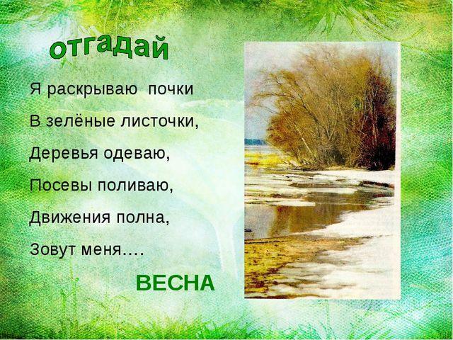 Я раскрываю почки В зелёные листочки, Деревья одеваю, Посевы поливаю, Движени...