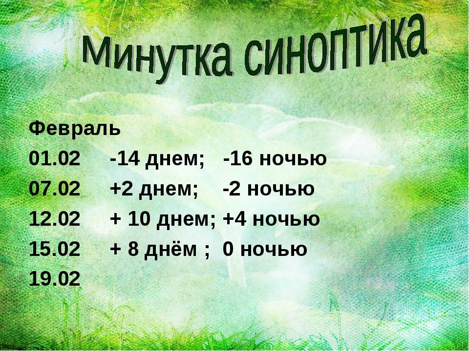 Февраль 01.02 -14 днем; -16 ночью 07.02 +2 днем; -2 ночью 12.02 + 10 днем; +...
