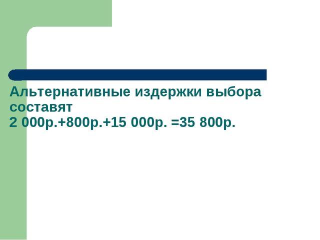 Альтернативные издержки выбора составят 2 000р.+800р.+15 000р. =35 800р.