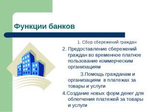 Функции банков 1. Сбор сбережений граждан 2. Предоставление сбережений гражда