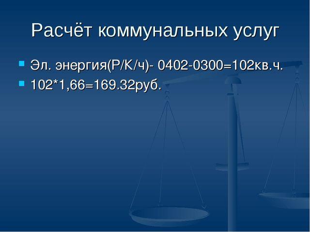 Расчёт коммунальных услуг Эл. энергия(Р/К/ч)- 0402-0300=102кв.ч. 102*1,66=169...