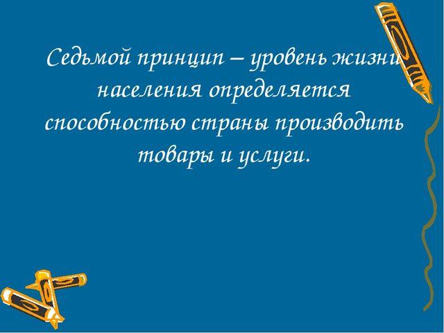 Седьмой принцип – уровень жизни населения определяется способностью страны пр...