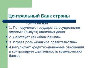 Центральный Банк страны Функции ЦБ: 1. По поручению государства осуществляет