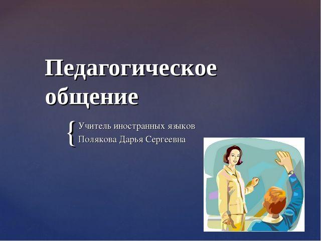 Педагогическое общение Учитель иностранных языков Полякова Дарья Сергеевна {