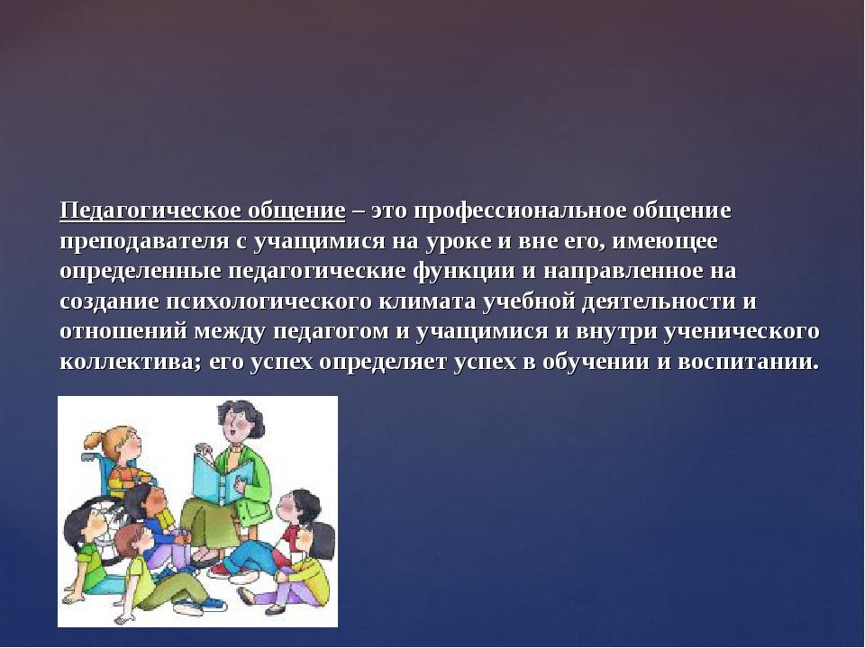 Педагогическое общение – это профессиональное общение преподавателя с учащими...