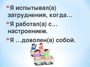 Я испытывал(а) затруднения, когда… Я работал(а) с…настроением. Я …доволен(а)