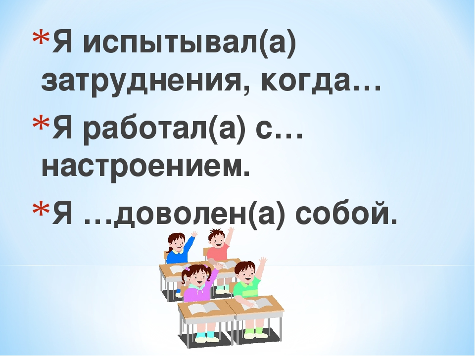 Я испытывал(а) затруднения, когда… Я работал(а) с…настроением. Я …доволен(а)...
