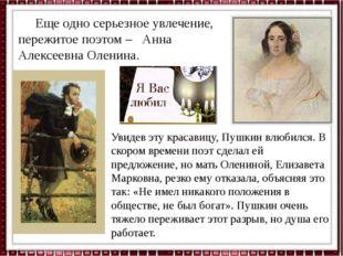 Еще одно серьезное увлечение, пережитое поэтом – Анна Алексеевна Оленина. Ув