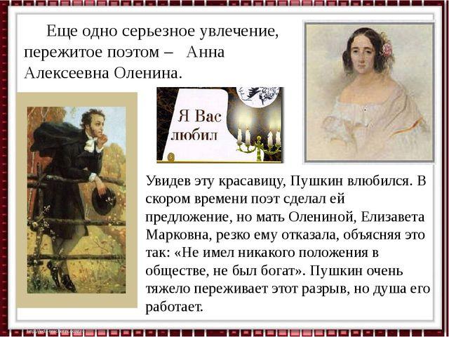 Еще одно серьезное увлечение, пережитое поэтом – Анна Алексеевна Оленина. Ув...