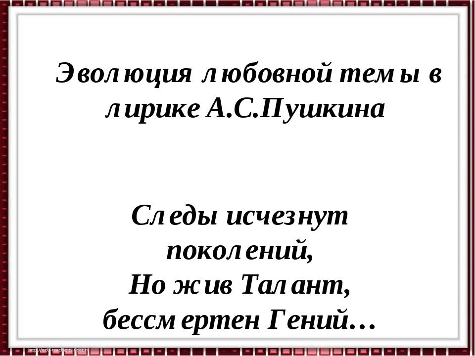 Эволюция любовной темы в лирике А.С.Пушкина Следы исчезнут поколений, Но жив...