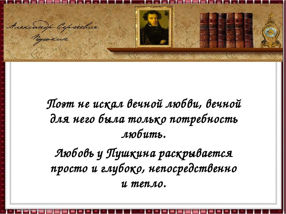 Любовь – источник поэзии Поэт не искал вечной любви, вечной для него была тол...