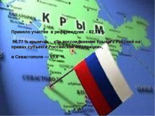 Приняло участие в референдуме - 82,71 % 96,77 % крымчан - «За воссоединение К