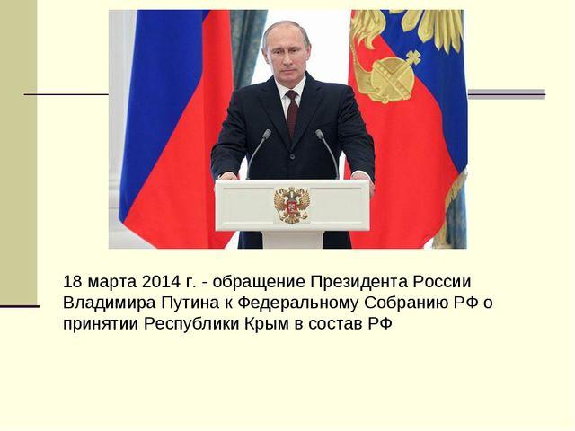 18 марта 2014 г. - обращение Президента России Владимира Путина к Федеральном...