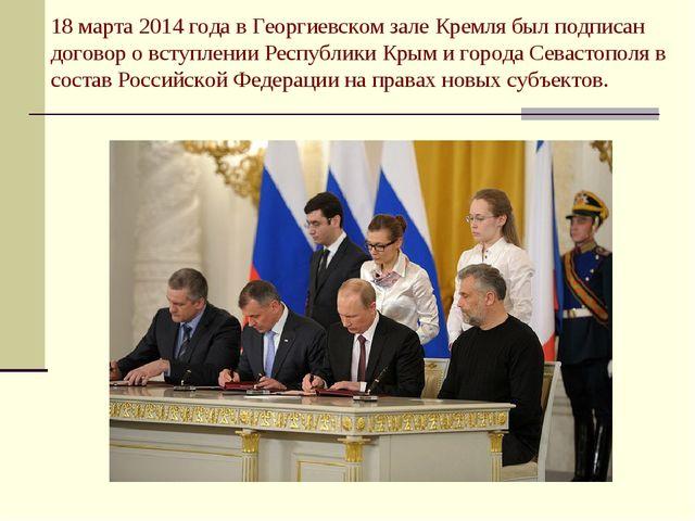 18 марта 2014 года в Георгиевском зале Кремля был подписан договор о вступлен...