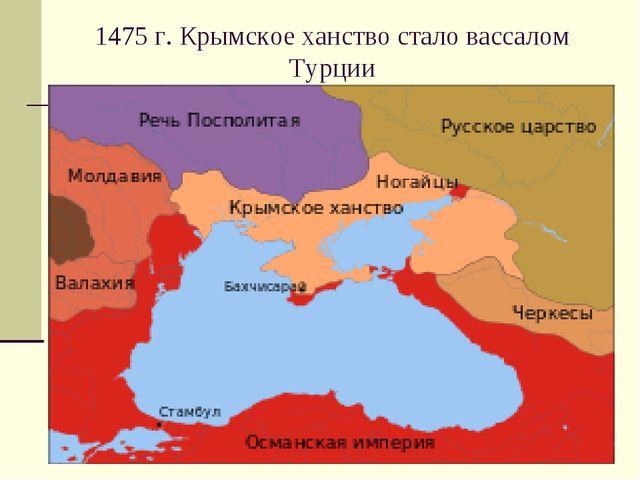 1475 г. Крымское ханство стало вассалом Турции
