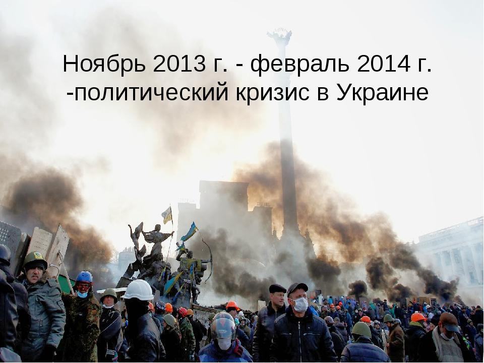 Ноябрь 2013 г. - февраль 2014 г. -политический кризис в Украине