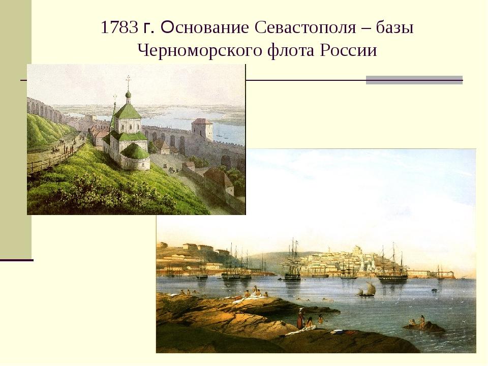 1783 г. Основание Севастополя – базы Черноморского флота России