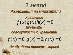 Уравнение заменить совокупностью уравнений Необходима проверка корней 2 метод