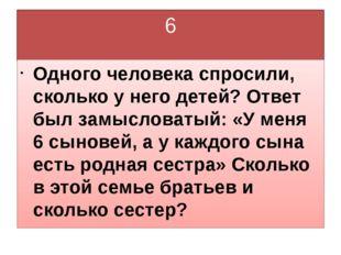 6 Одного человека спросили, сколько у него детей? Ответ был замысловатый: «У