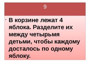 9 В корзине лежат 4 яблока. Разделите их между четырьмя детьми, чтобы каждому
