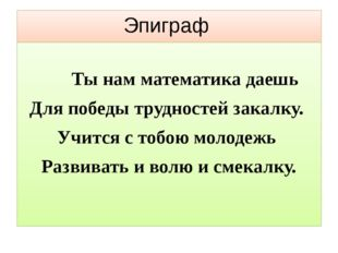 Эпиграф Ты нам математика даешь Для победы трудностей закалку. Учится с тобою