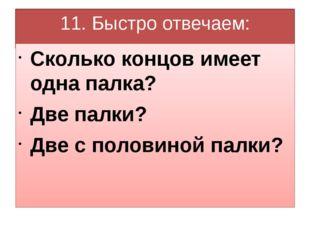 11. Быстро отвечаем: Сколько концов имеет одна палка? Две палки? Две с полови