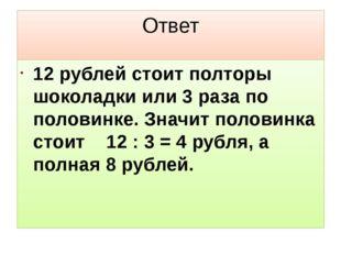 Ответ 12 рублей стоит полторы шоколадки или 3 раза по половинке. Значит полов