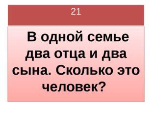 21 В одной семье два отца и два сына. Сколько это человек?