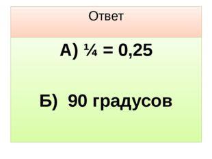 Ответ А) ¼ = 0,25 Б) 90 градусов