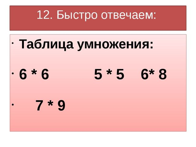 12. Быстро отвечаем: Таблица умножения: 6 * 6 5 * 5 6* 8 7 * 9