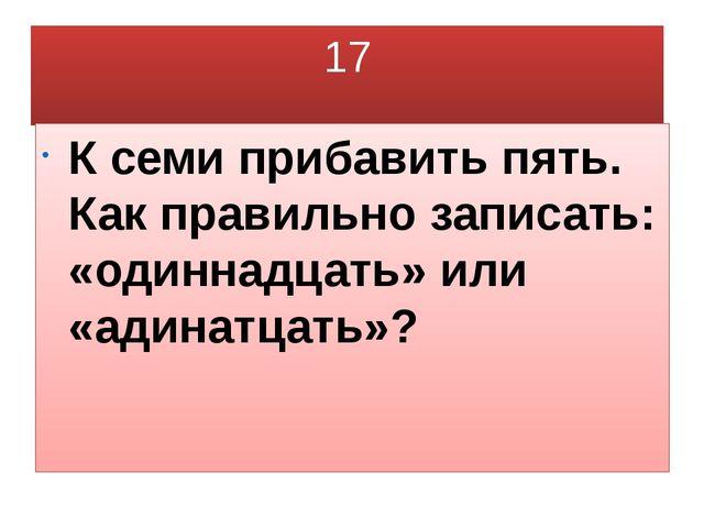 17 К семи прибавить пять. Как правильно записать: «одиннадцать» или «адинатца...