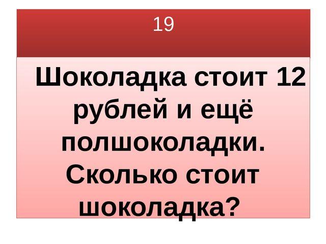 19 Шоколадка стоит 12 рублей и ещё полшоколадки. Сколько стоит шоколадка?