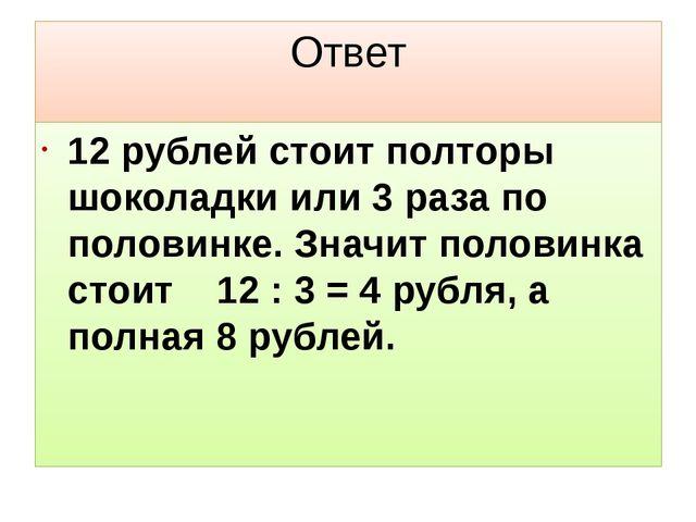 Ответ 12 рублей стоит полторы шоколадки или 3 раза по половинке. Значит полов...