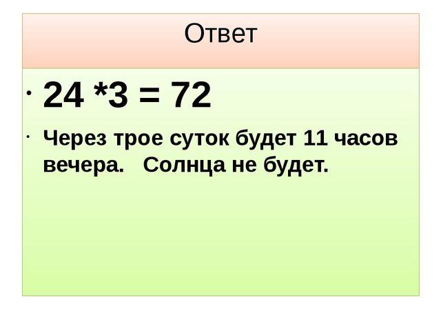 Ответ 24 *3 = 72 Через трое суток будет 11 часов вечера. Солнца не будет.