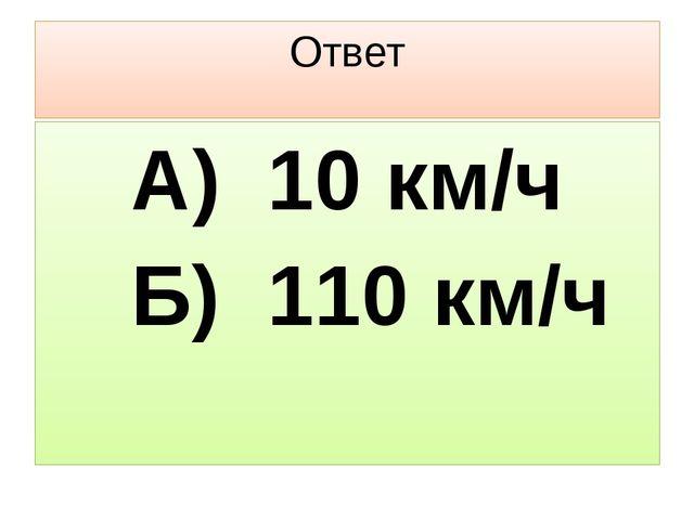 Ответ А) 10 км/ч Б) 110 км/ч