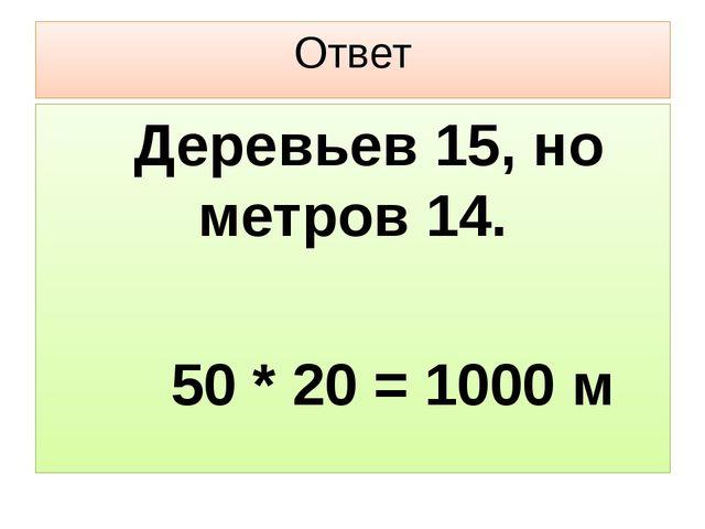 Ответ Деревьев 15, но метров 14. 50 * 20 = 1000 м
