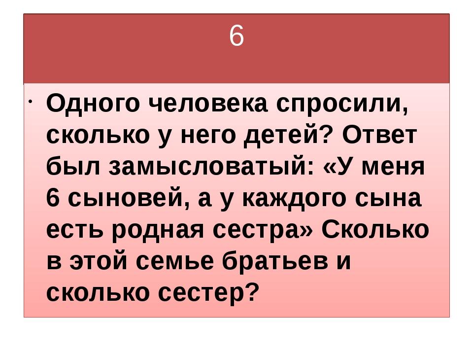 6 Одного человека спросили, сколько у него детей? Ответ был замысловатый: «У...