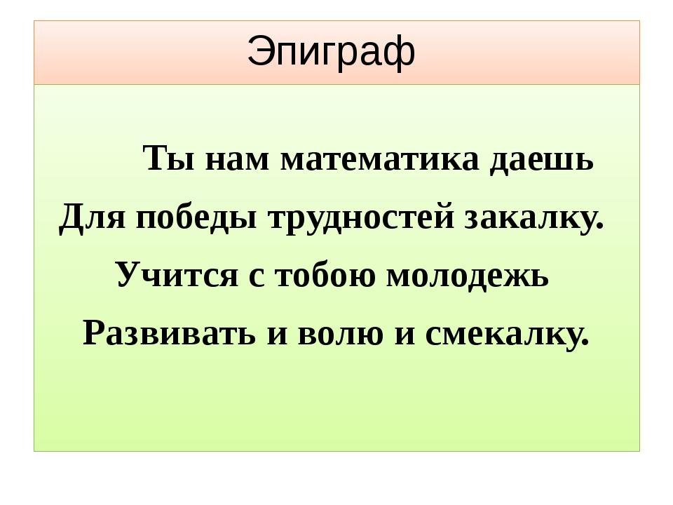Эпиграф Ты нам математика даешь Для победы трудностей закалку. Учится с тобою...