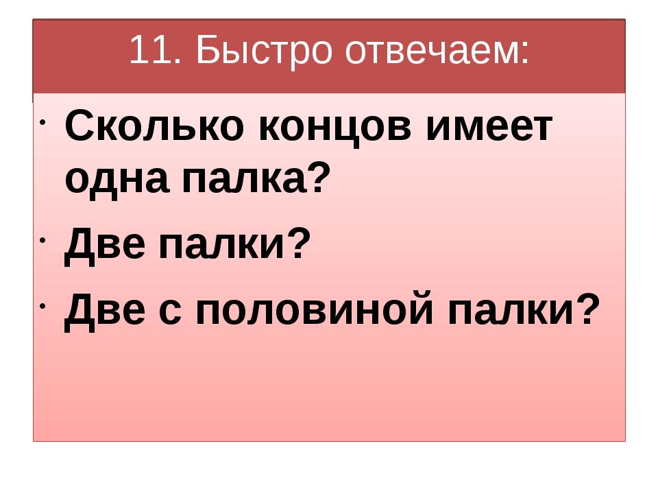 11. Быстро отвечаем: Сколько концов имеет одна палка? Две палки? Две с полови...