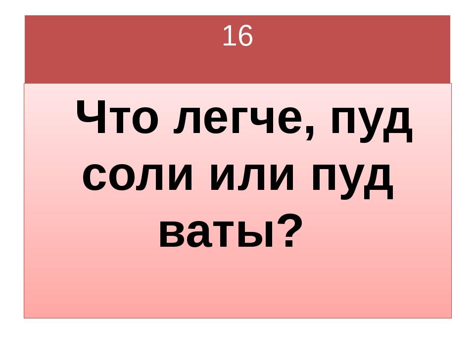 16 Что легче, пуд соли или пуд ваты?