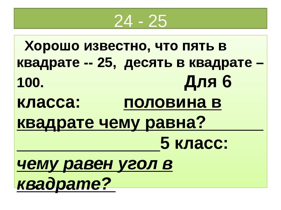 24 - 25 Хорошо известно, что пять в квадрате -- 25, десять в квадрате – 100....