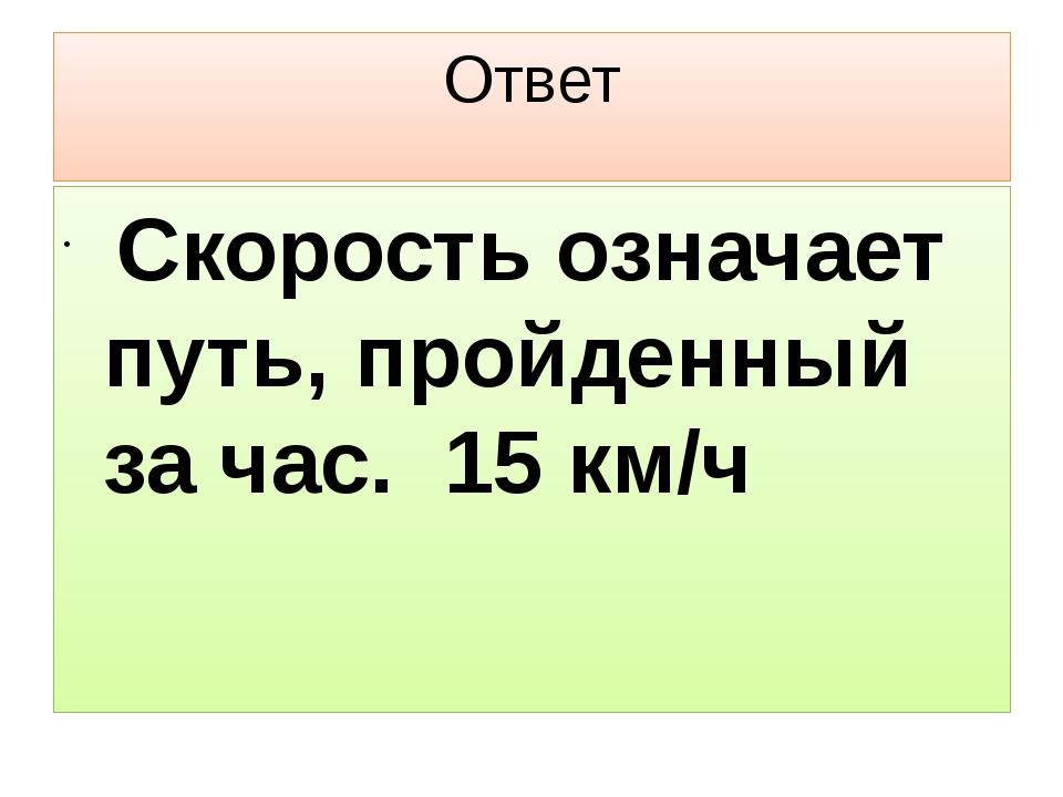 Ответ Скорость означает путь, пройденный за час. 15 км/ч